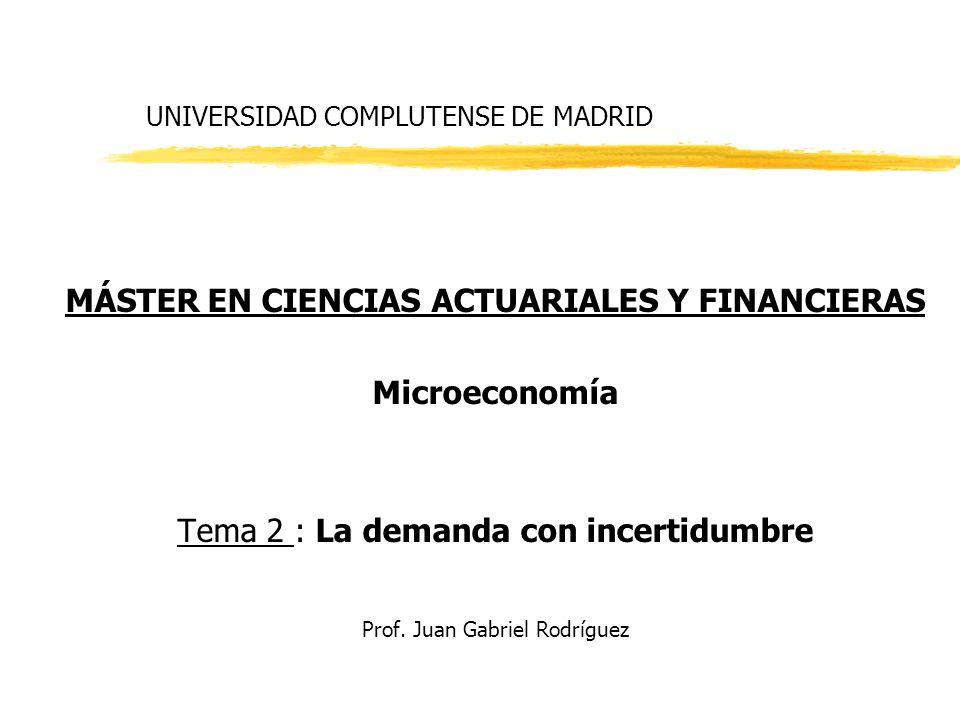 UNIVERSIDAD COMPLUTENSE DE MADRID MÁSTER EN CIENCIAS ACTUARIALES Y FINANCIERAS Microeconomía Tema 2 : La demanda con incertidumbre Prof. Juan Gabriel