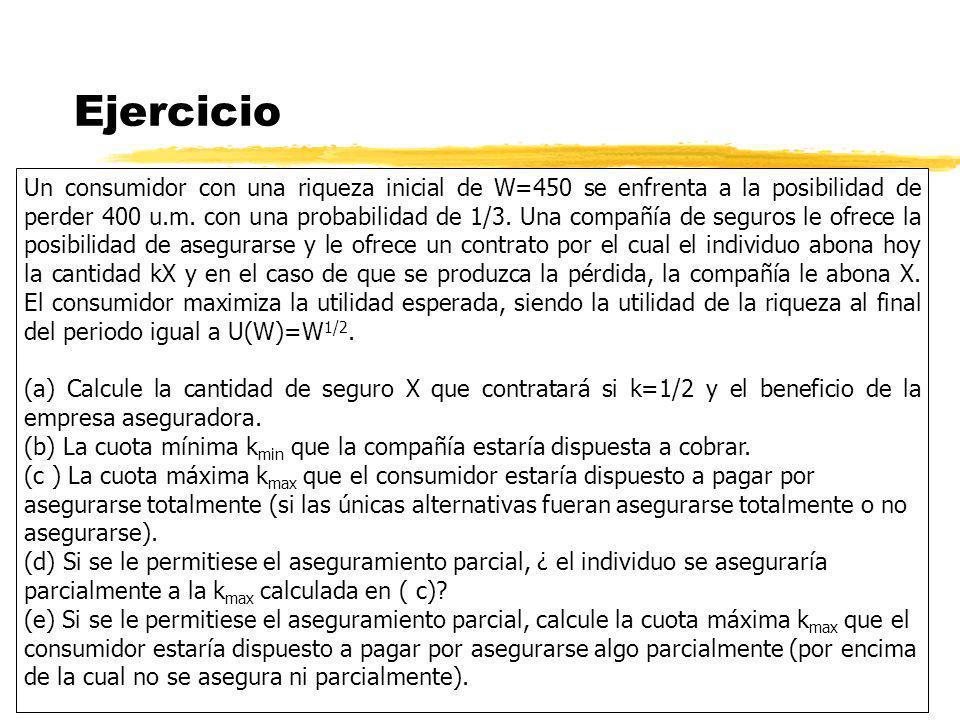 Ejercicio Un consumidor con una riqueza inicial de W=450 se enfrenta a la posibilidad de perder 400 u.m. con una probabilidad de 1/3. Una compañía de