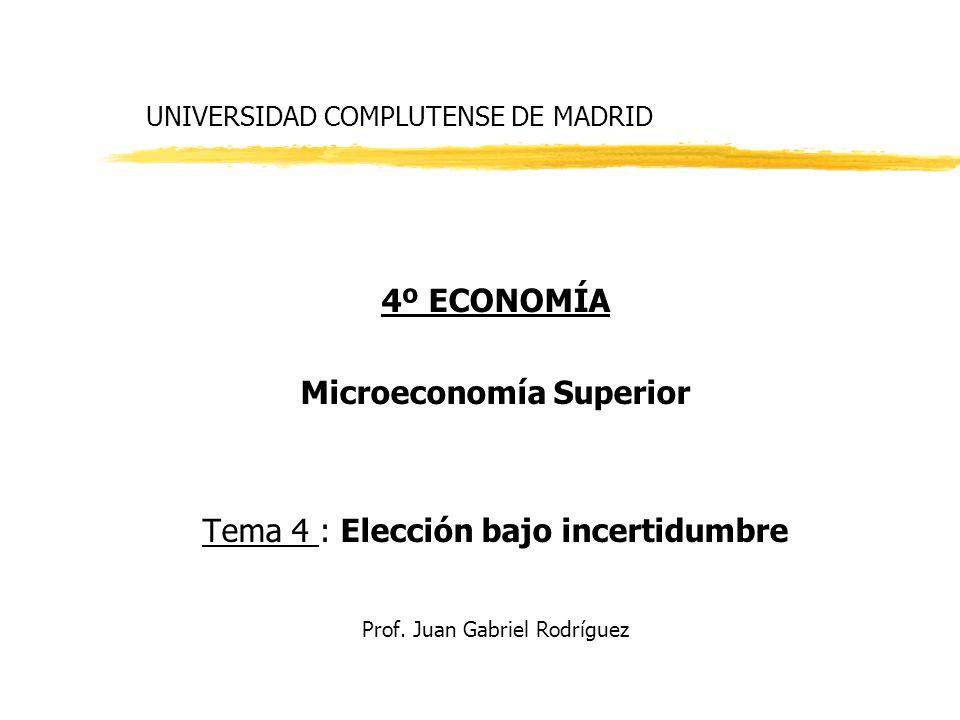 UNIVERSIDAD COMPLUTENSE DE MADRID 4º ECONOMÍA Microeconomía Superior Tema 4 : Elección bajo incertidumbre Prof. Juan Gabriel Rodríguez