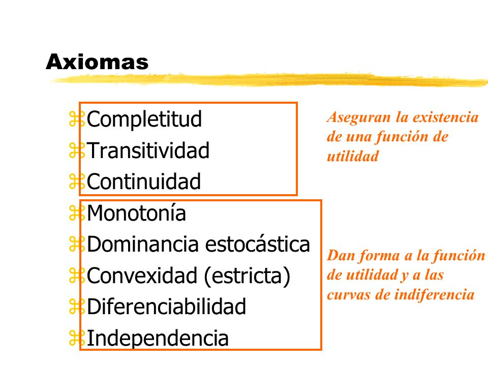 Axiomas zCompletitud zTransitividad zContinuidad zMonotonía zDominancia estocástica zConvexidad (estricta) zDiferenciabilidad zIndependencia Aseguran