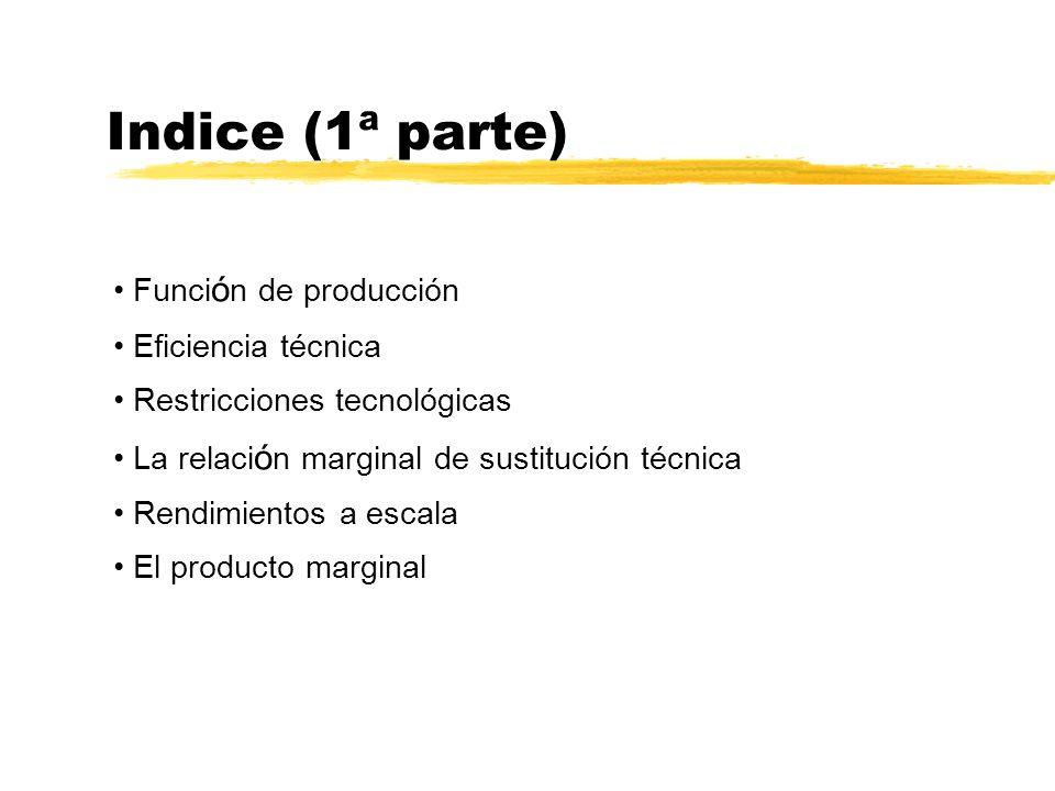 Indice (1ª parte) Funci ó n de producción Eficiencia técnica Restricciones tecnológicas La relaci ó n marginal de sustitución técnica Rendimientos a e