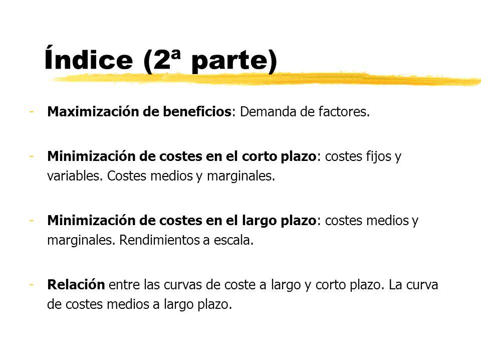 Índice (2ª parte) -Maximización de beneficios: Demanda de factores. -Minimización de costes en el corto plazo: costes fijos y variables. Costes medios