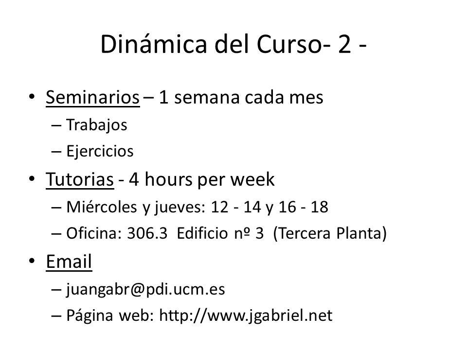 Dinámica del Curso- 2 - Seminarios – 1 semana cada mes – Trabajos – Ejercicios Tutorias - 4 hours per week – Miércoles y jueves: 12 - 14 y 16 - 18 – O