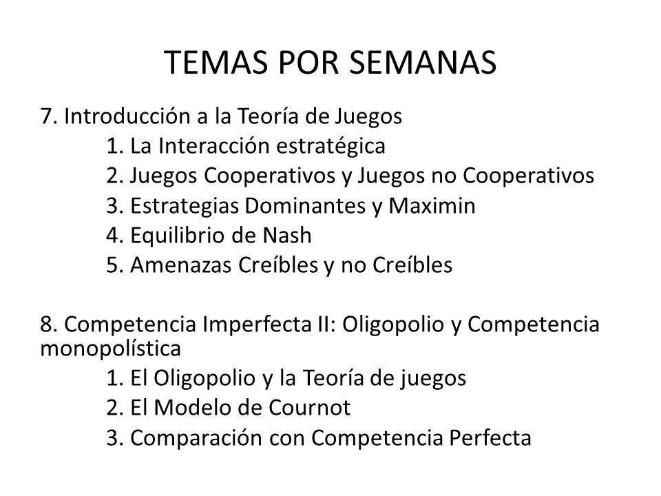 TEMAS POR SEMANAS 7. Introducción a la Teoría de Juegos 1. La Interacción estratégica 2. Juegos Cooperativos y Juegos no Cooperativos 3. Estrategias D