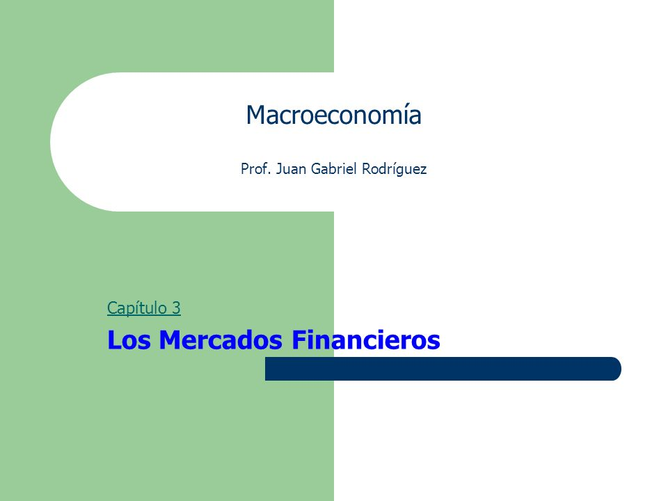 Macroeconomía Prof. Juan Gabriel Rodríguez Capítulo 3 Los Mercados Financieros