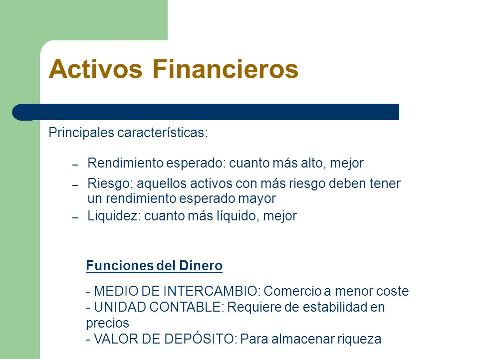 Activos Financieros Principales características: – Rendimiento esperado: cuanto más alto, mejor – Riesgo: aquellos activos con más riesgo deben tener