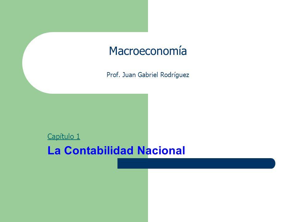 Macroeconomía Prof. Juan Gabriel Rodríguez Capítulo 1 La Contabilidad Nacional