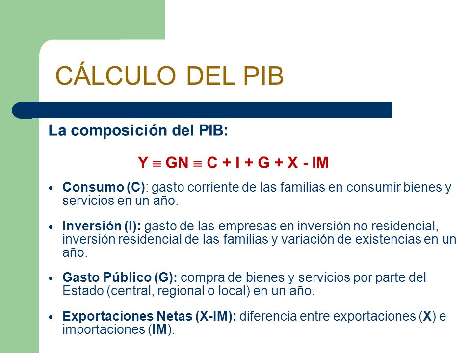 La composición del PIB: Y GN C + I + G + X - IM Consumo (C): gasto corriente de las familias en consumir bienes y servicios en un año. Inversión (I):