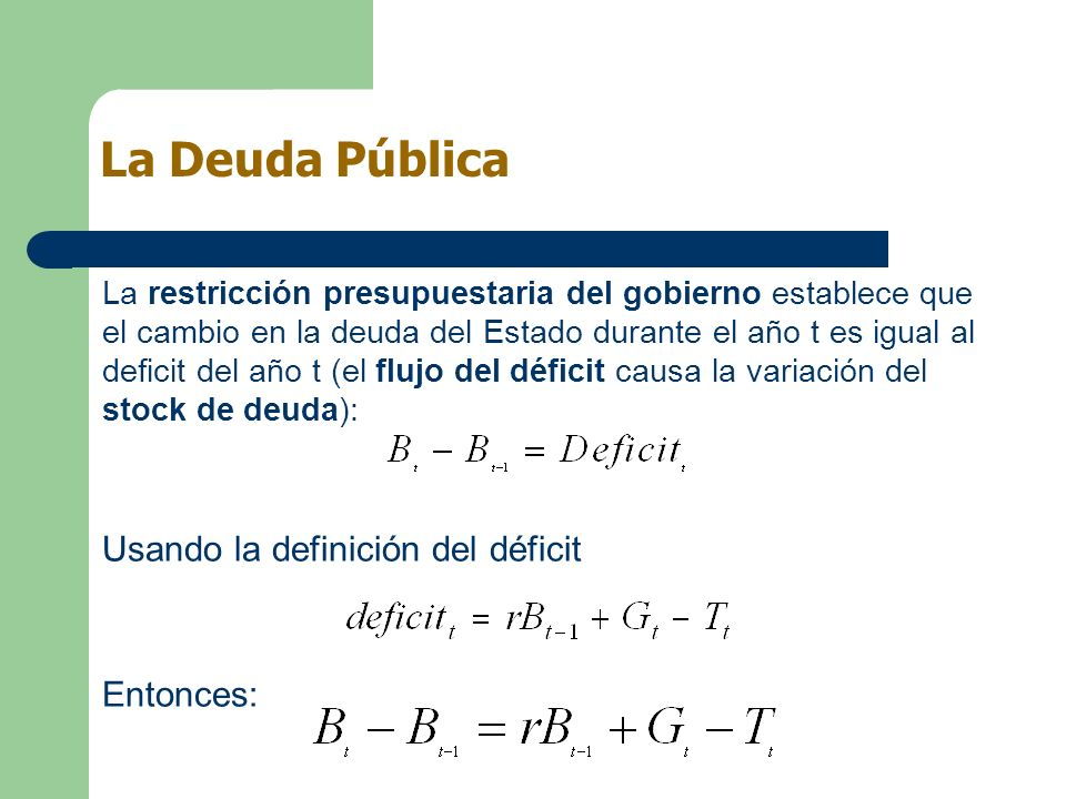La restricción presupuestaria del gobierno establece que el cambio en la deuda del Estado durante el año t es igual al deficit del año t (el flujo del