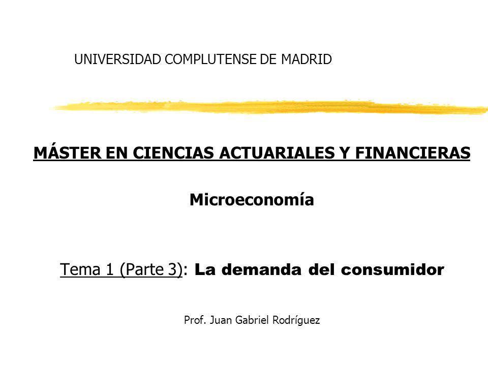 UNIVERSIDAD COMPLUTENSE DE MADRID MÁSTER EN CIENCIAS ACTUARIALES Y FINANCIERAS Microeconomía Tema 1 (Parte 3): La demanda del consumidor Prof. Juan Ga