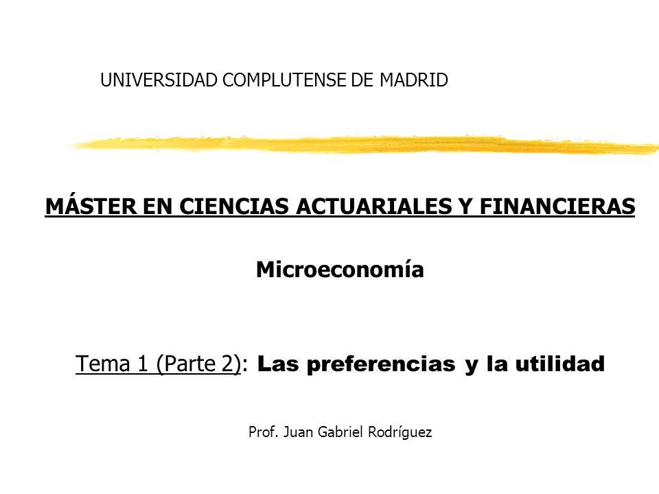UNIVERSIDAD COMPLUTENSE DE MADRID MÁSTER EN CIENCIAS ACTUARIALES Y FINANCIERAS Microeconomía Tema 1 (Parte 2): Las preferencias y la utilidad Prof. Ju