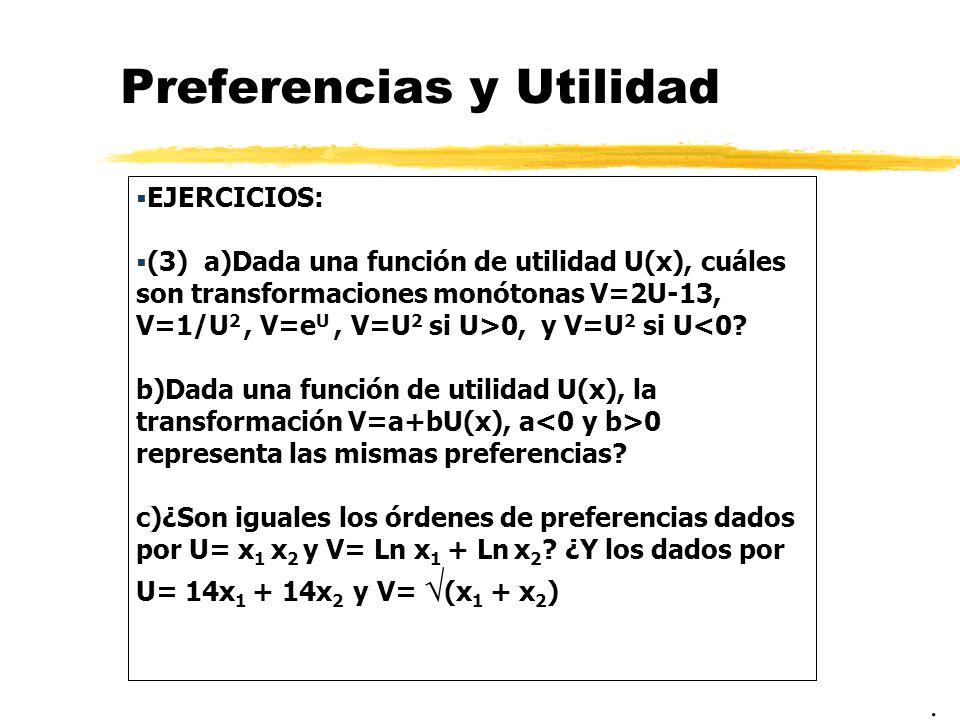 Preferencias y Utilidad EJERCICIOS: (3) a)Dada una función de utilidad U(x), cuáles son transformaciones monótonas V=2U-13, V=1/U 2, V=e U, V=U 2 si U