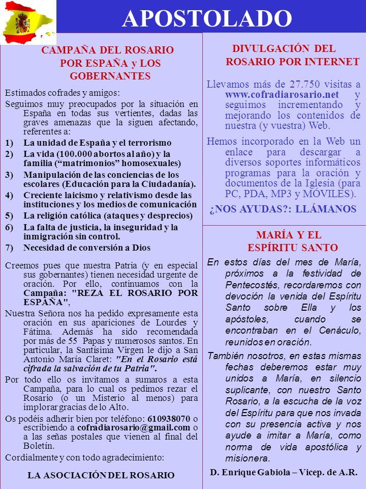 APOSTOLADO CAMPAÑA DEL ROSARIO POR ESPAÑA y LOS GOBERNANTES Estimados cofrades y amigos: Seguimos muy preocupados por la situación en España en todas sus vertientes, dadas las graves amenazas que la siguen afectando, referentes a: 1)La unidad de España y el terrorismo 2)La vida (100.000 abortos al año) y la familia (matrimonios homosexuales) 3)Manipulación de las conciencias de los escolares (Educación para la Ciudadanía).