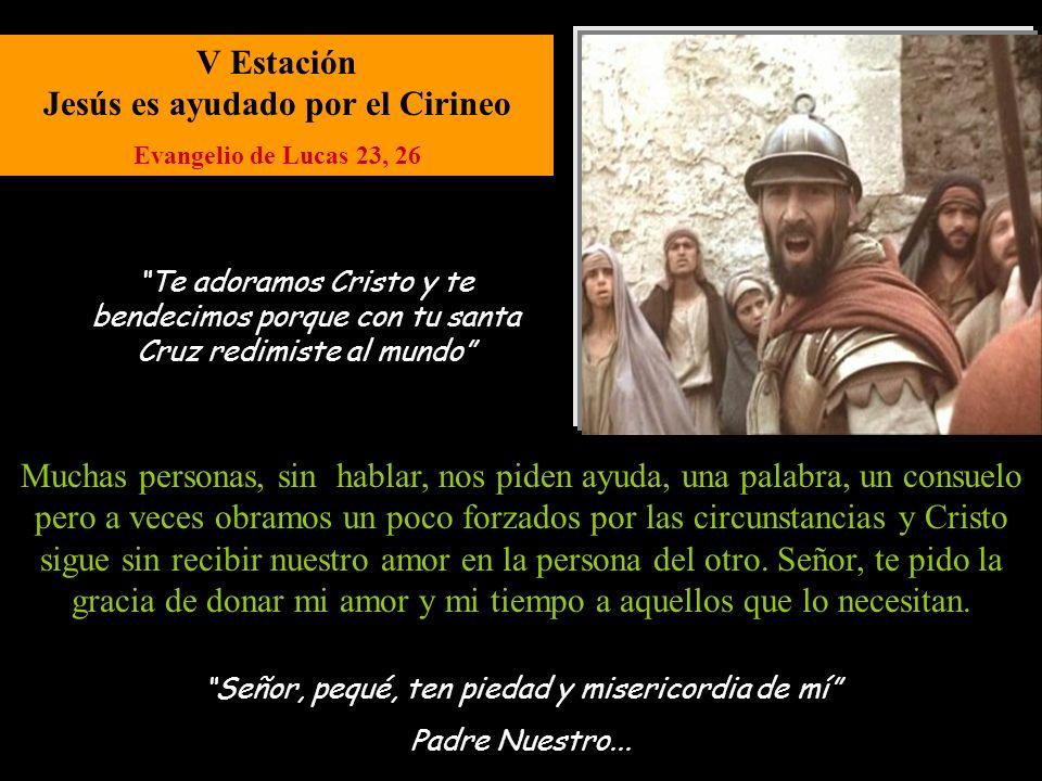 V Estación Jesús es ayudado por el Cirineo Evangelio de Lucas 23, 26 Señor, pequé, ten piedad y misericordia de mí Padre Nuestro...