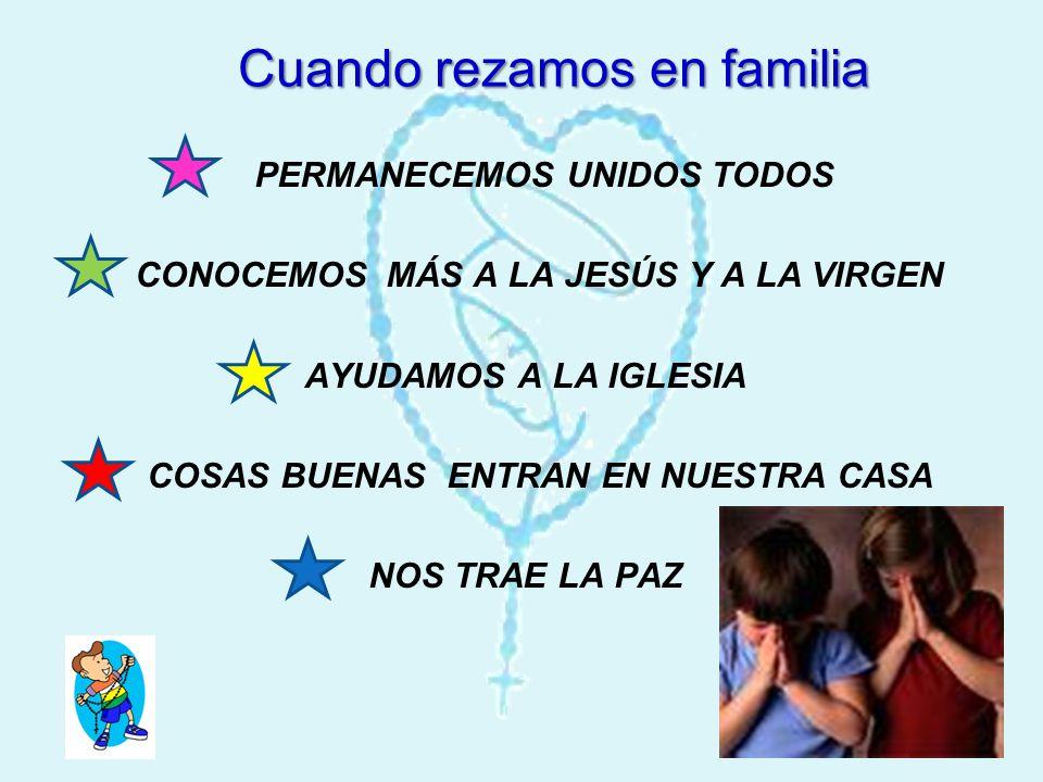Cuando rezamos en familia Cuando rezamos en familia PERMANECEMOS UNIDOS TODOS CONOCEMOS MÁS A LA JESÚS Y A LA VIRGEN AYUDAMOS A LA IGLESIA COSAS BUENA