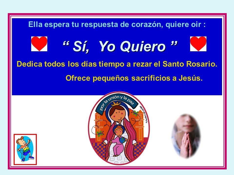 Ella espera tu respuesta de corazón, quiere oir : Sí, Yo Quiero Sí, Yo Quiero Dedica todos los días tiempo a rezar el Santo Rosario. Ofrece pequeños s