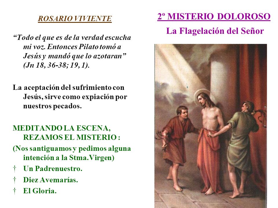 2º MISTERIO DOLOROSO La Flagelación del Señor ROSARIO VIVIENTE Todo el que es de la verdad escucha mi voz. Entonces Pilato tomó a Jesús y mandó que lo