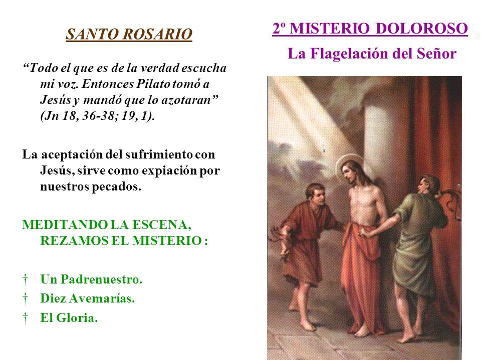 2º MISTERIO DOLOROSO La Flagelación del Señor SANTO ROSARIO Todo el que es de la verdad escucha mi voz. Entonces Pilato tomó a Jesús y mandó que lo az