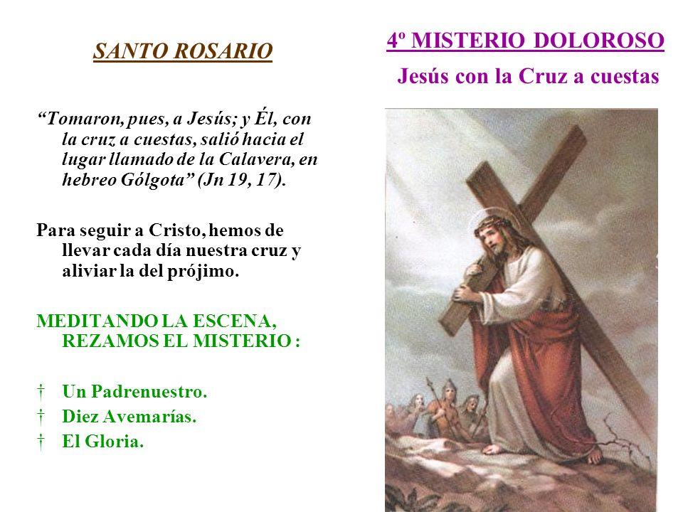 4º MISTERIO DOLOROSO Jesús con la Cruz a cuestas SANTO ROSARIO Tomaron, pues, a Jesús; y Él, con la cruz a cuestas, salió hacia el lugar llamado de la