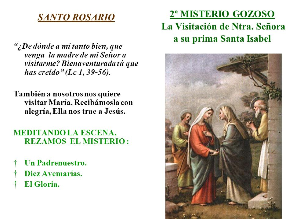 2º MISTERIO GOZOSO La Visitación de Ntra. Señora a su prima Santa Isabel SANTO ROSARIO ¿De dónde a mí tanto bien, que venga la madre de mi Señor a vis