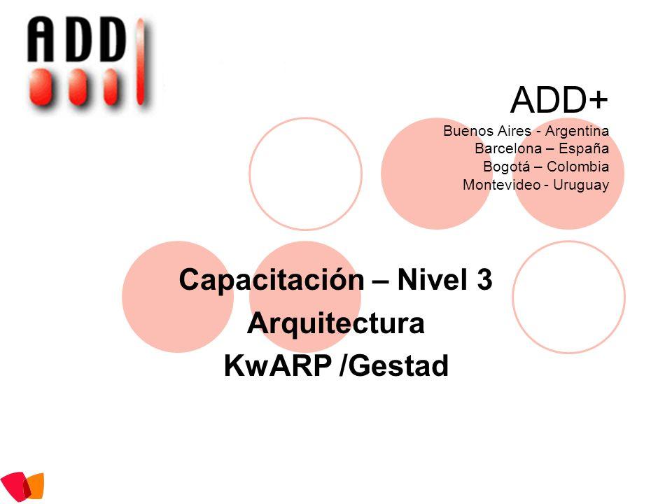 ADD+ Buenos Aires - Argentina Barcelona – España Bogotá – Colombia Montevideo - Uruguay Capacitación – Nivel 3 Arquitectura KwARP /Gestad