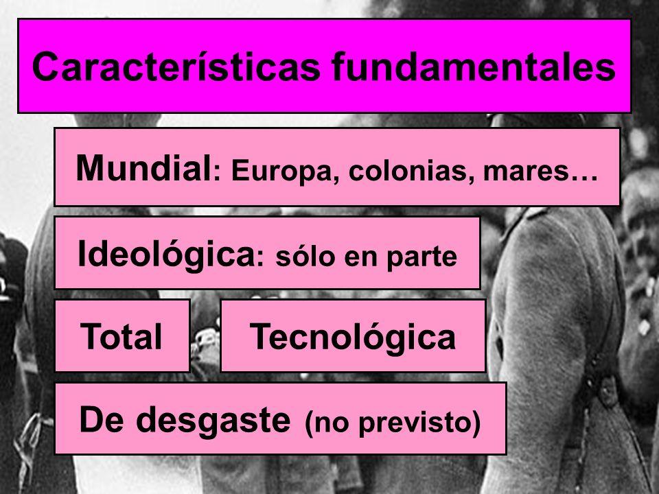 Características fundamentales Mundial : Europa, colonias, mares… Ideológica : sólo en parte TotalTecnológica De desgaste (no previsto)