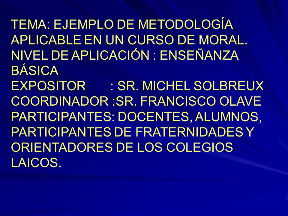 TEMA: EJEMPLO DE METODOLOGÍA APLICABLE EN UN CURSO DE MORAL. NIVEL DE APLICACIÓN : ENSEÑANZA BÁSICA EXPOSITOR : SR. MICHEL SOLBREUX COORDINADOR :SR. F