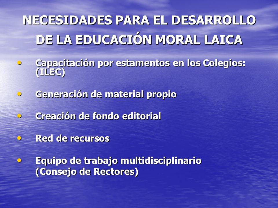 NECESIDADES PARA EL DESARROLLO DE LA EDUCACIÓN MORAL LAICA Capacitación por estamentos en los Colegios: (ILEC) Capacitación por estamentos en los Cole