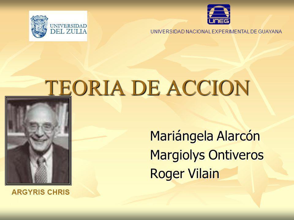 TEORIA DE ACCION Mariángela Alarcón Margiolys Ontiveros Roger Vilain UNIVERSIDAD NACIONAL EXPERIMENTAL DE GUAYANA ARGYRIS CHRIS