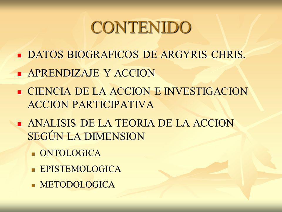 CONTENIDO DATOS BIOGRAFICOS DE ARGYRIS CHRIS. DATOS BIOGRAFICOS DE ARGYRIS CHRIS. APRENDIZAJE Y ACCION APRENDIZAJE Y ACCION CIENCIA DE LA ACCION E INV