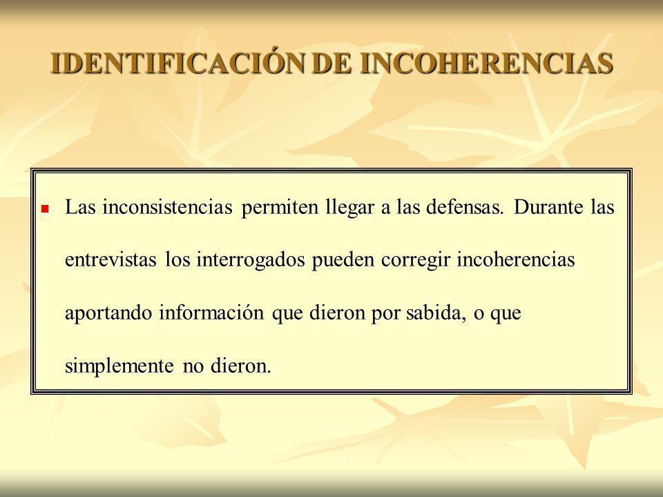 IDENTIFICACIÓN DE INCOHERENCIAS Las inconsistencias permiten llegar a las defensas. Durante las entrevistas los interrogados pueden corregir incoheren