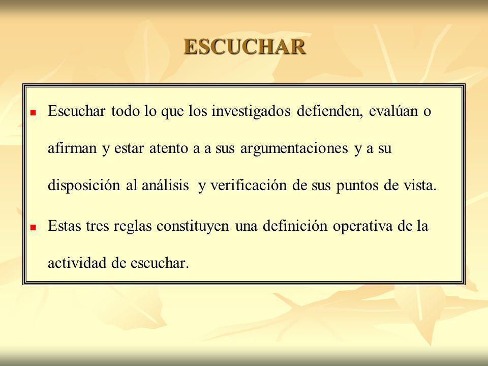 ESCUCHAR Escuchar todo lo que los investigados defienden, evalúan o afirman y estar atento a a sus argumentaciones y a su disposición al análisis y ve