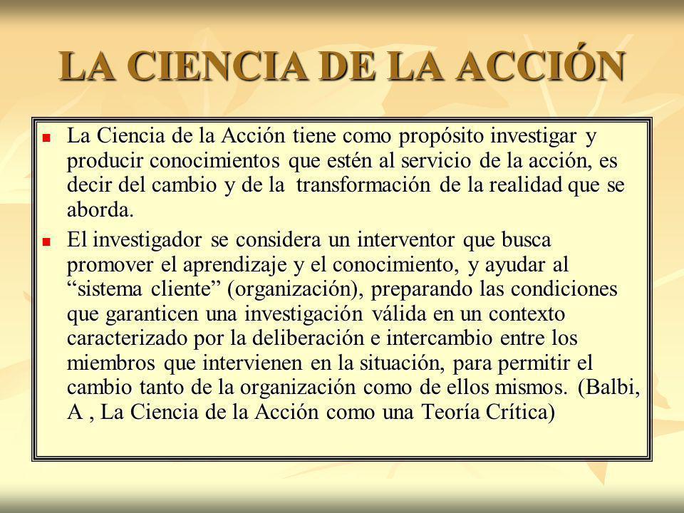 LA CIENCIA DE LA ACCIÓN La Ciencia de la Acción tiene como propósito investigar y producir conocimientos que estén al servicio de la acción, es decir