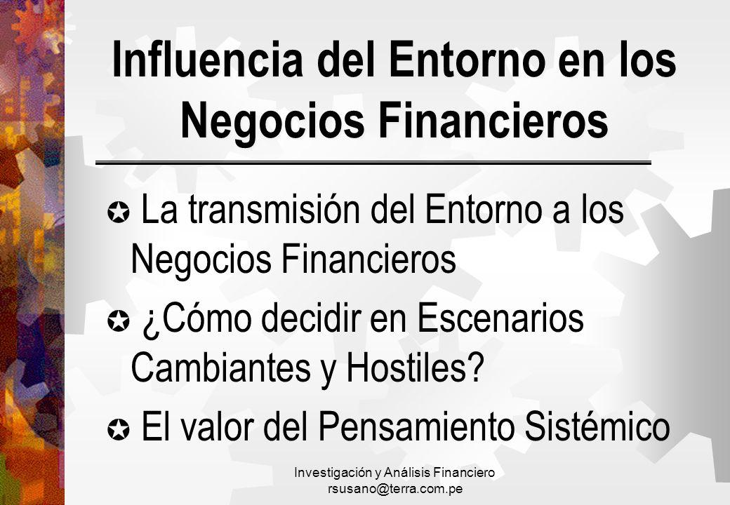 Investigación y Análisis Financiero rsusano@terra.com.pe Influencia del Entorno en los Negocios Financieros La transmisión del Entorno a los Negocios