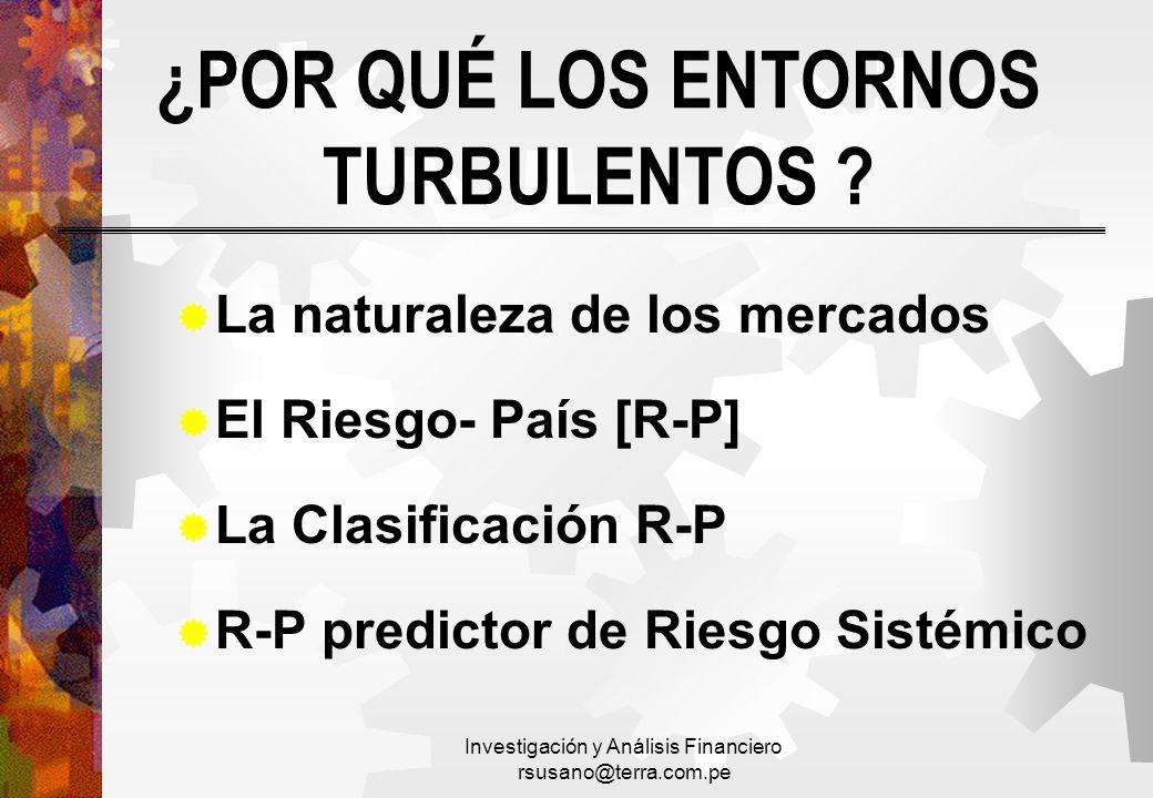 Investigación y Análisis Financiero rsusano@terra.com.pe ¿POR QUÉ LOS ENTORNOS TURBULENTOS ? La naturaleza de los mercados El Riesgo- País [R-P] La Cl