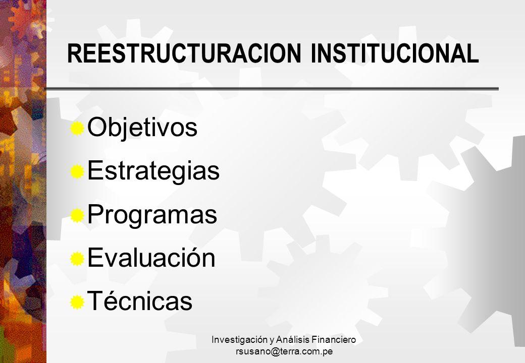 Investigación y Análisis Financiero rsusano@terra.com.pe REESTRUCTURACION INSTITUCIONAL Objetivos Estrategias Programas Evaluación Técnicas