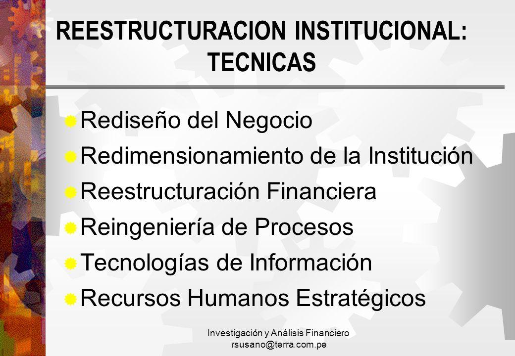 Investigación y Análisis Financiero rsusano@terra.com.pe REESTRUCTURACION INSTITUCIONAL: TECNICAS Rediseño del Negocio Redimensionamiento de la Instit