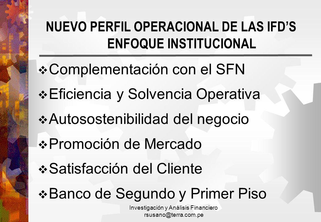 Investigación y Análisis Financiero rsusano@terra.com.pe NUEVO PERFIL OPERACIONAL DE LAS IFDS ENFOQUE INSTITUCIONAL Complementación con el SFN Eficien
