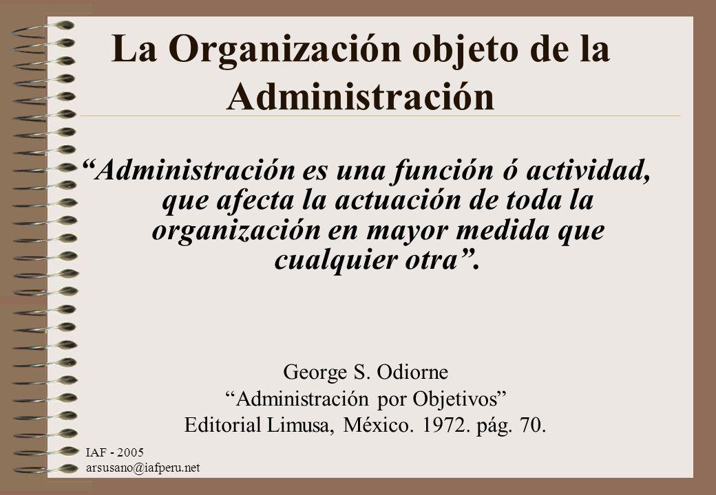 IAF - 2005 arsusano@iafperu.net La Organización objeto de la Administración Administración es una función ó actividad, que afecta la actuación de toda