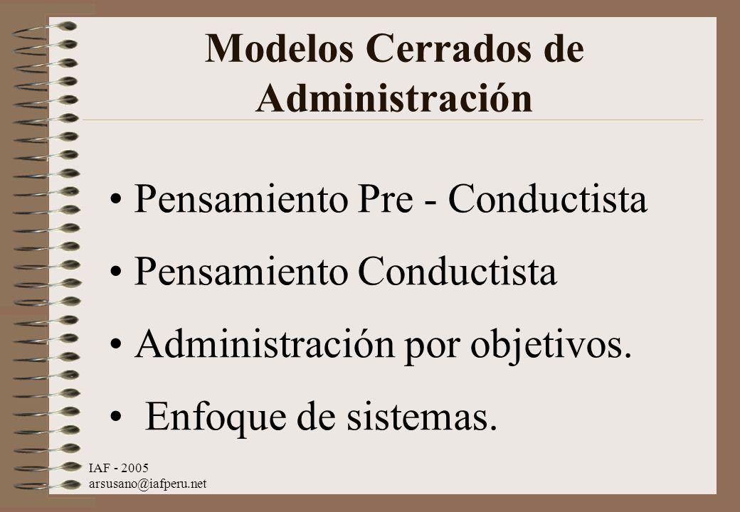 IAF - 2005 arsusano@iafperu.net Modelos Cerrados de Administración Pensamiento Pre - Conductista Pensamiento Conductista Administración por objetivos.