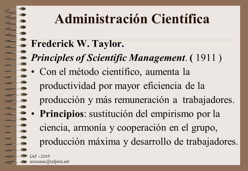 IAF - 2005 arsusano@iafperu.net Administración Científica Frederick W. Taylor. Principles of Scientific Management. ( 1911 ) Con el método científico,