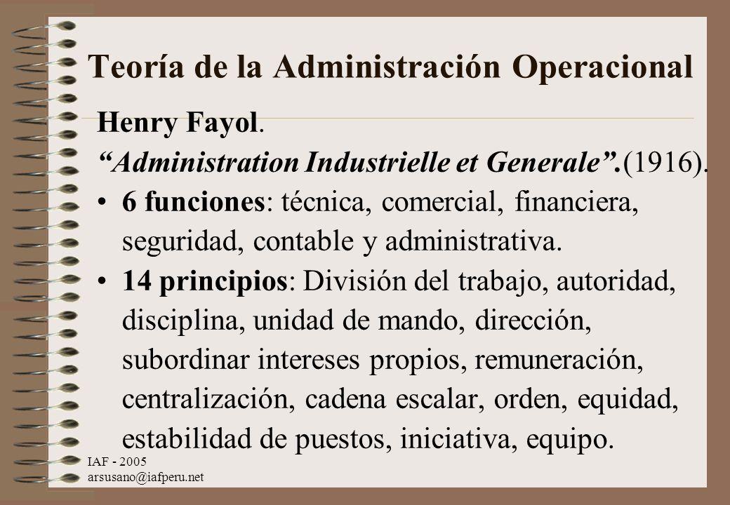 IAF - 2005 arsusano@iafperu.net Teoría de la Administración Operacional Henry Fayol. Administration Industrielle et Generale.(1916). 6 funciones: técn