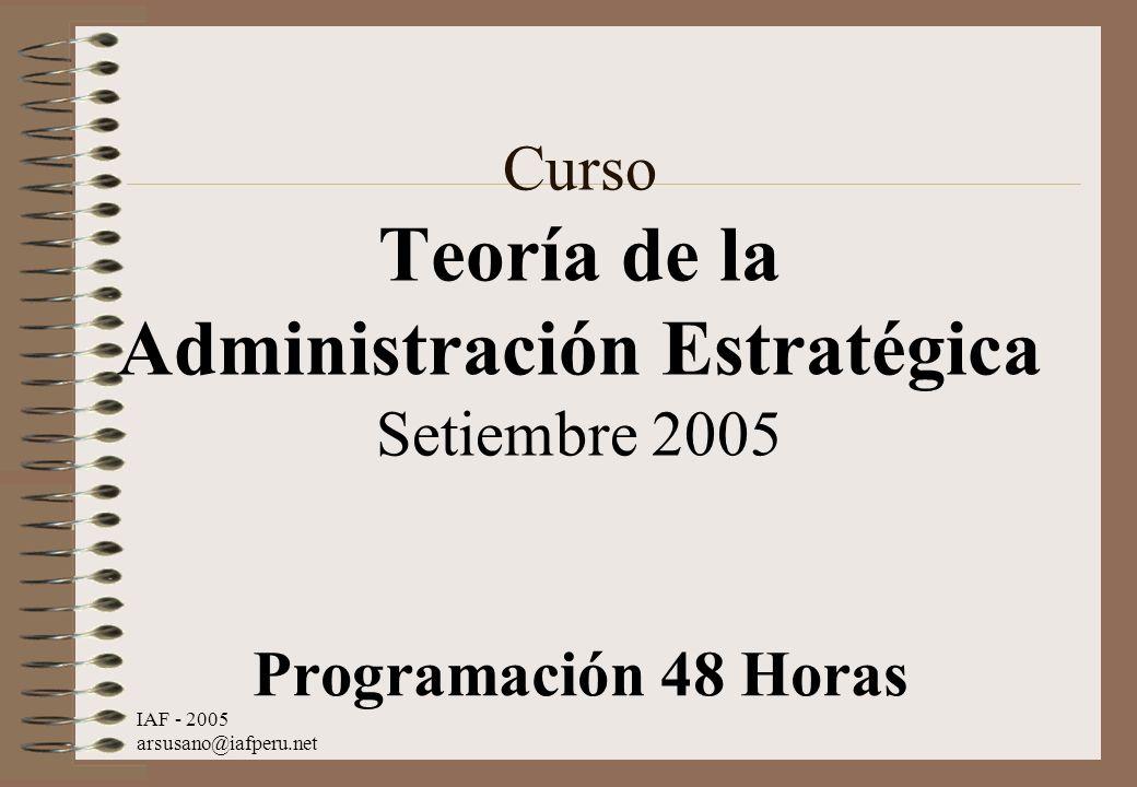 IAF - 2005 arsusano@iafperu.net Curso Teoría de la Administración Estratégica Setiembre 2005 Programación 48 Horas