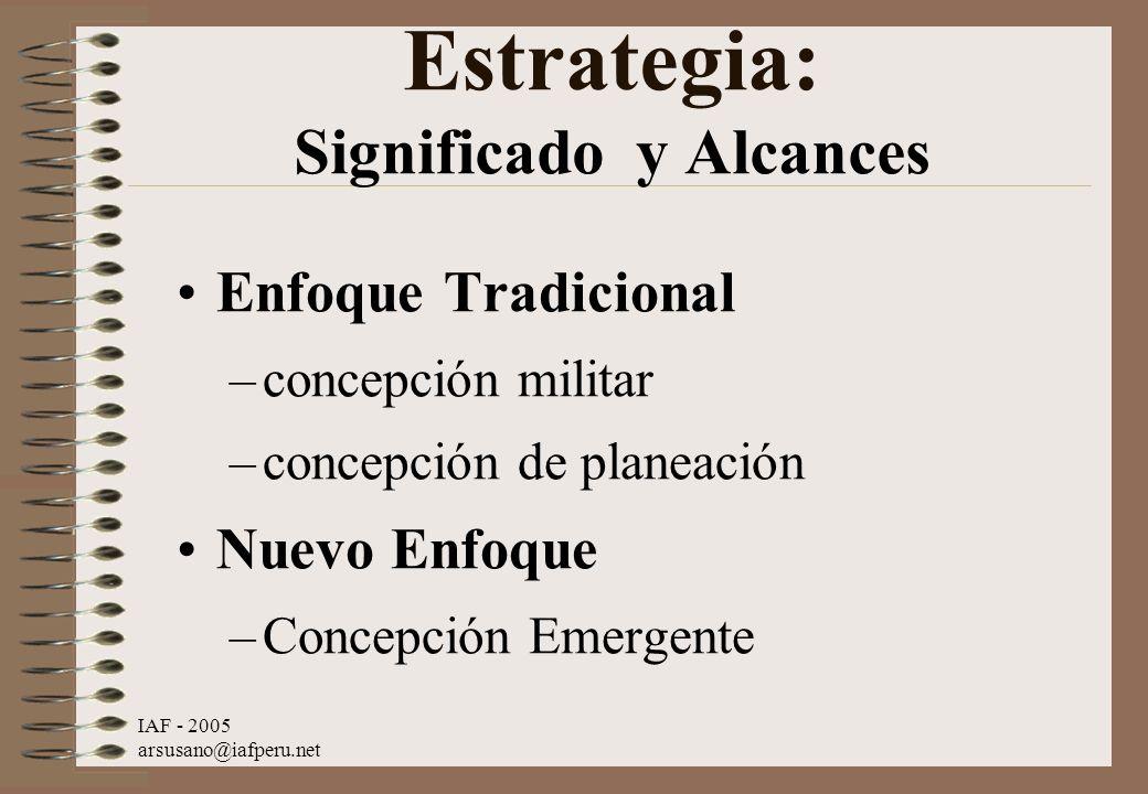 IAF - 2005 arsusano@iafperu.net Estrategia: Significado y Alcances Enfoque Tradicional –concepción militar –concepción de planeación Nuevo Enfoque –Co