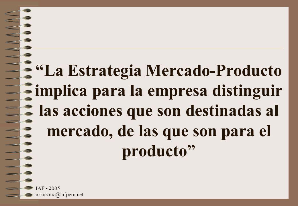 IAF - 2005 arsusano@iafperu.net La Estrategia Mercado-Producto implica para la empresa distinguir las acciones que son destinadas al mercado, de las q