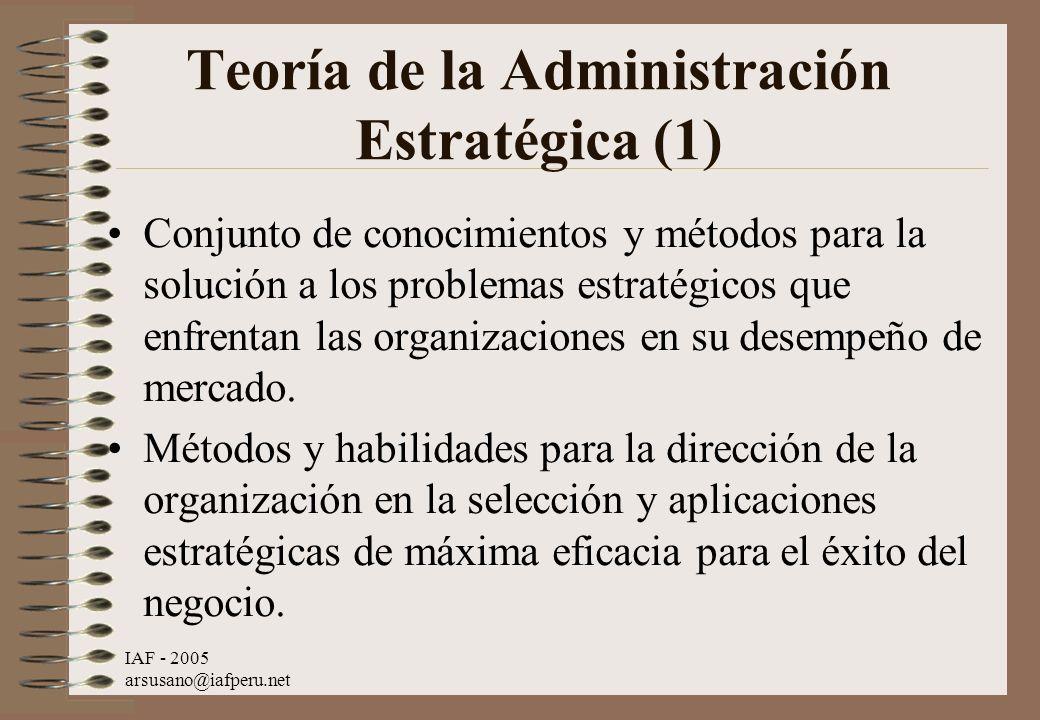 IAF - 2005 arsusano@iafperu.net Teoría de la Administración Estratégica (1) Conjunto de conocimientos y métodos para la solución a los problemas estra