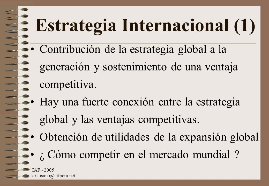 IAF - 2005 arsusano@iafperu.net Estrategia Internacional (1) Contribución de la estrategia global a la generación y sostenimiento de una ventaja compe