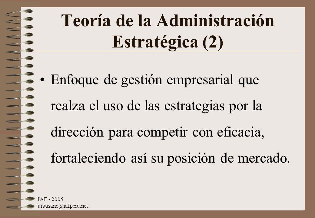 IAF - 2005 arsusano@iafperu.net Teoría de la Administración Estratégica (2) Enfoque de gestión empresarial que realza el uso de las estrategias por la