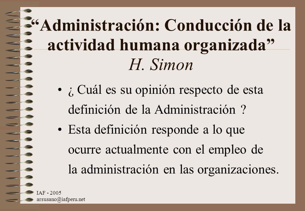 IAF - 2005 arsusano@iafperu.net Administración: Conducción de la actividad humana organizada H. Simon ¿ Cuál es su opinión respecto de esta definición