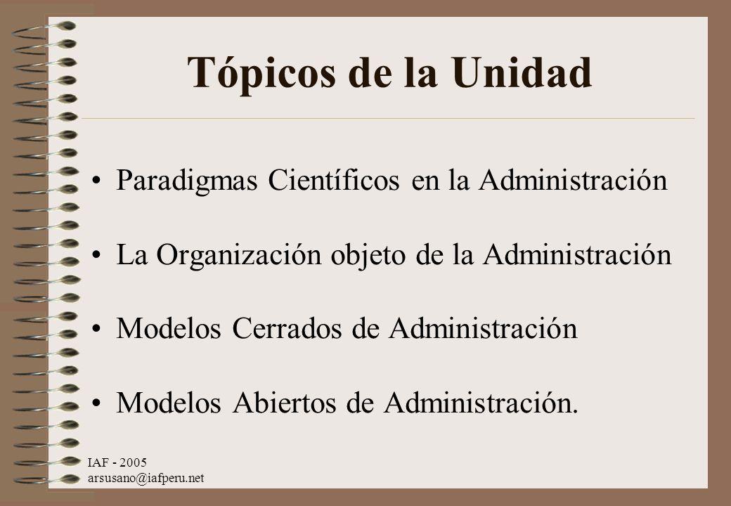IAF - 2005 arsusano@iafperu.net Tópicos de la Unidad Paradigmas Científicos en la Administración La Organización objeto de la Administración Modelos C